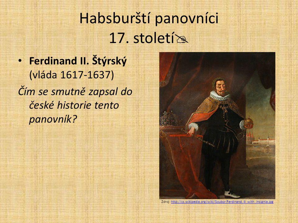 Habsburští panovníci 17. století  Ferdinand II. Štýrský (vláda 1617-1637) Čím se smutně zapsal do české historie tento panovník? Zdroj: http://cs.wik