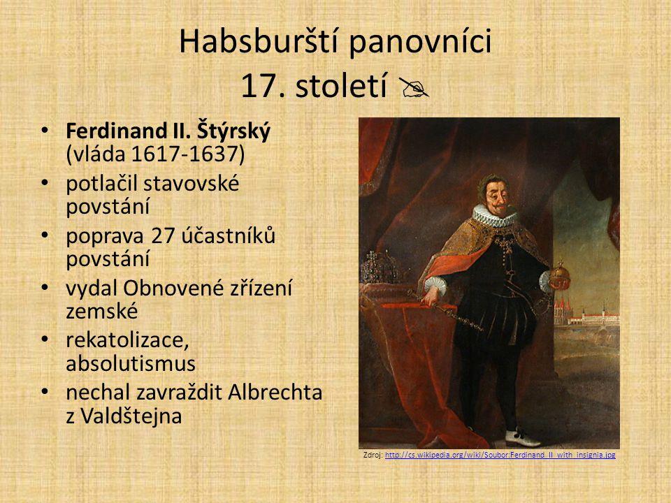Habsburští panovníci 17. století  Ferdinand II. Štýrský (vláda 1617-1637) potlačil stavovské povstání poprava 27 účastníků povstání vydal Obnovené zř