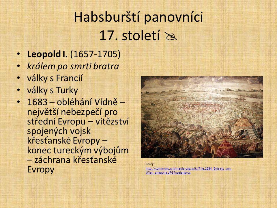 Habsburští panovníci 17. století  Leopold I. (1657-1705) králem po smrti bratra války s Francií války s Turky 1683 – obléhání Vídně – největší nebezp