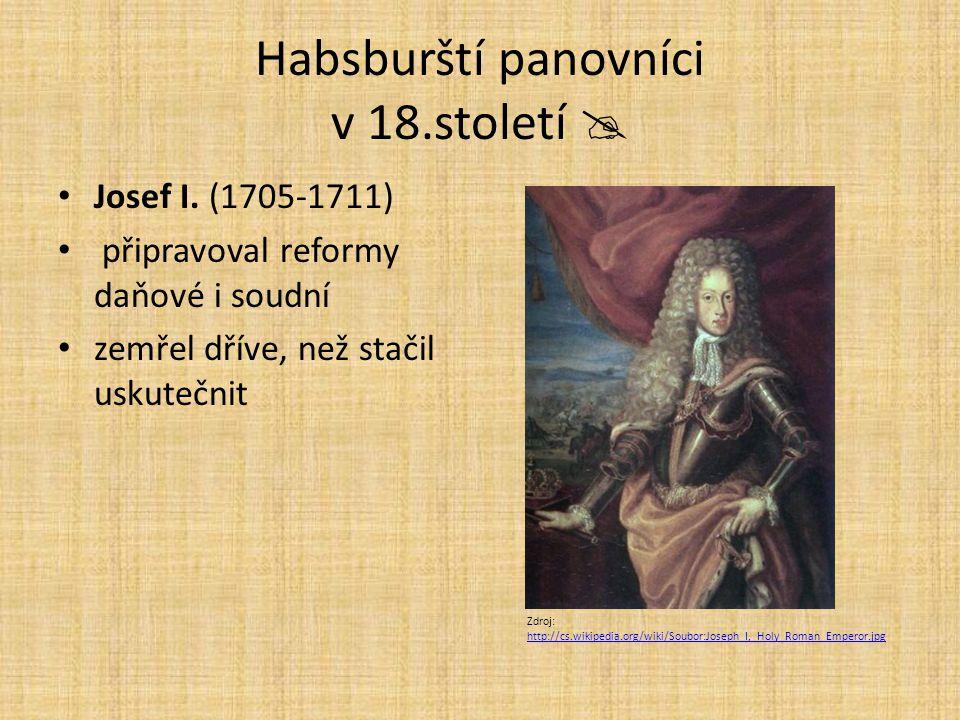 Habsburští panovníci v 18.století  Josef I. (1705-1711) připravoval reformy daňové i soudní zemřel dříve, než stačil uskutečnit Zdroj: http://cs.wiki