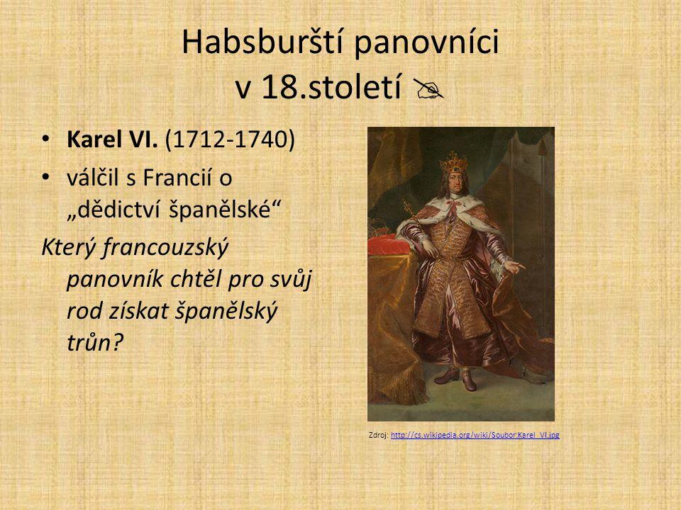 """Habsburští panovníci v 18.století  Karel VI. (1712-1740) válčil s Francií o """"dědictví španělské"""" Který francouzský panovník chtěl pro svůj rod získat"""