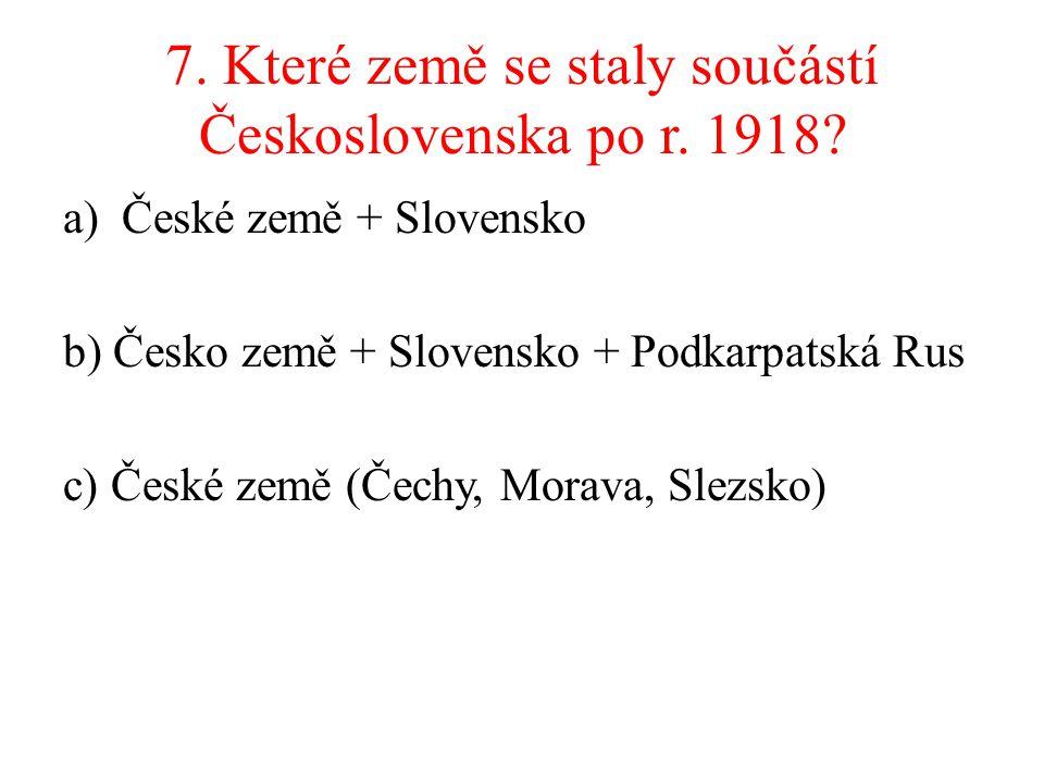 7. Které země se staly součástí Československa po r. 1918? a)České země + Slovensko b) Česko země + Slovensko + Podkarpatská Rus c) České země (Čechy,