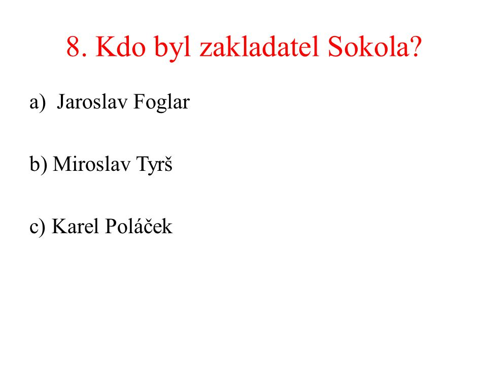 8. Kdo byl zakladatel Sokola? a)Jaroslav Foglar b) Miroslav Tyrš c) Karel Poláček