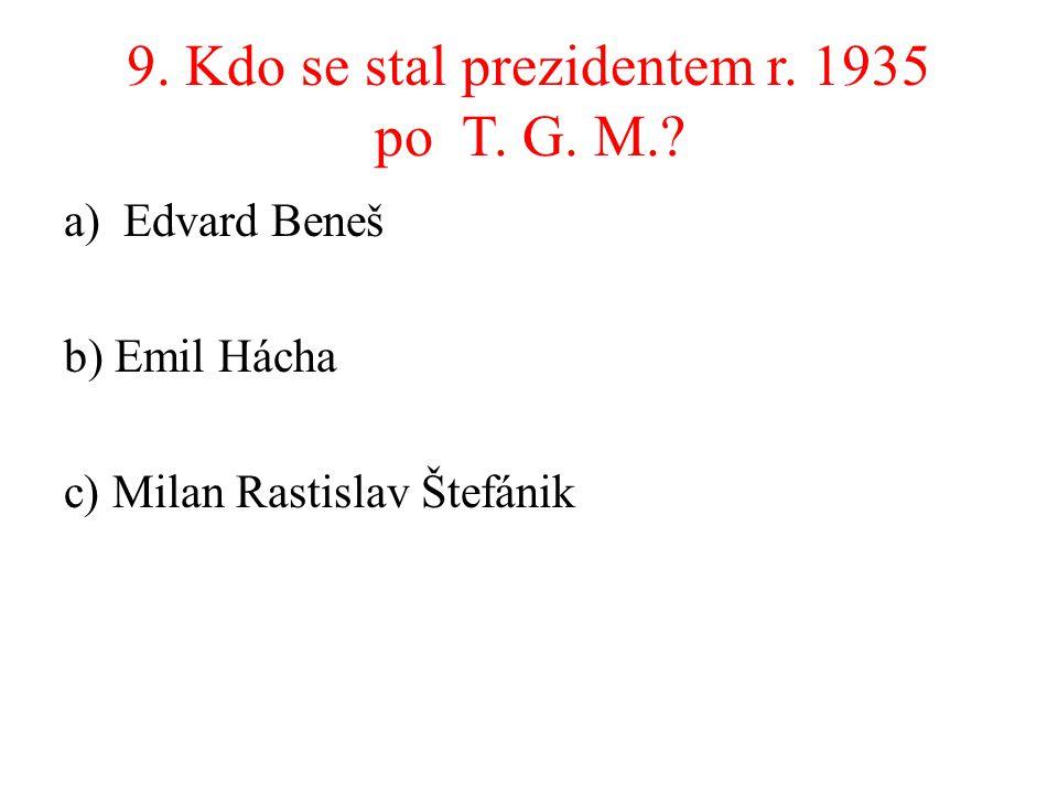 9. Kdo se stal prezidentem r. 1935 po T. G. M.? a)Edvard Beneš b) Emil Hácha c) Milan Rastislav Štefánik