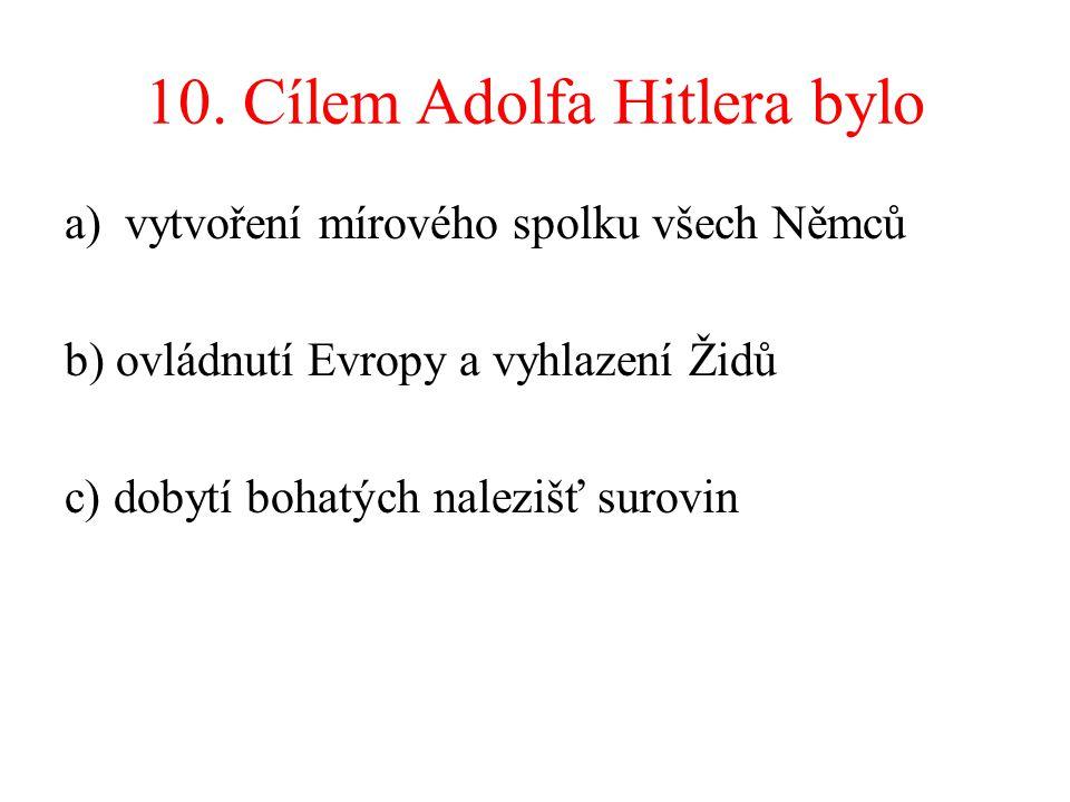 10. Cílem Adolfa Hitlera bylo a)vytvoření mírového spolku všech Němců b) ovládnutí Evropy a vyhlazení Židů c) dobytí bohatých nalezišť surovin