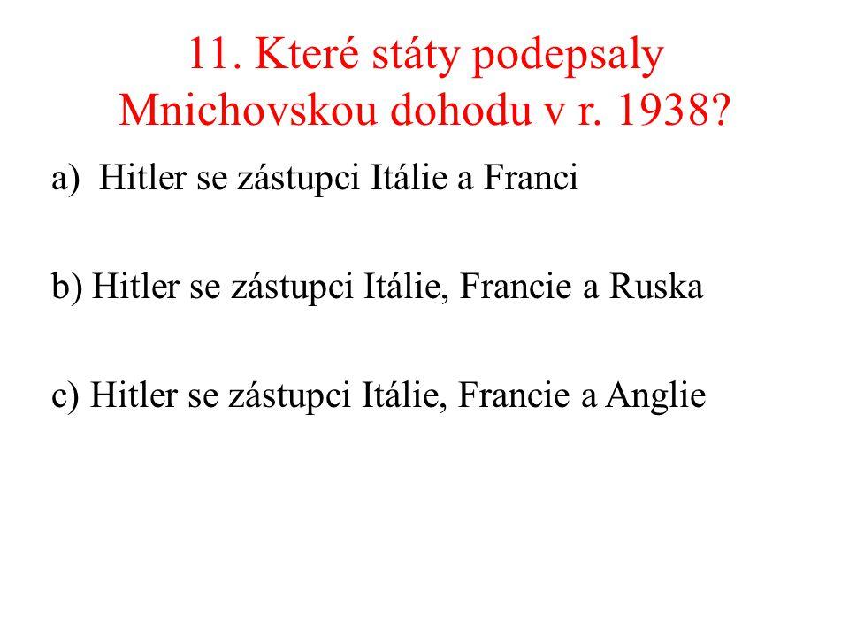 11. Které státy podepsaly Mnichovskou dohodu v r. 1938? a)Hitler se zástupci Itálie a Franci b) Hitler se zástupci Itálie, Francie a Ruska c) Hitler s