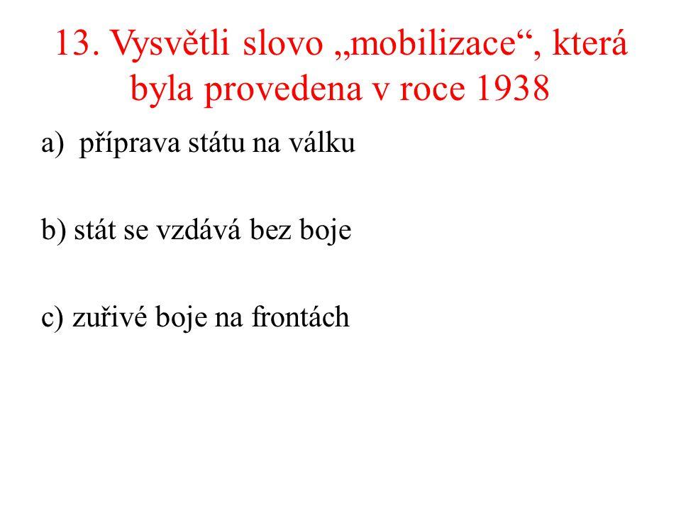 """13. Vysvětli slovo """"mobilizace"""", která byla provedena v roce 1938 a)příprava státu na válku b) stát se vzdává bez boje c) zuřivé boje na frontách"""