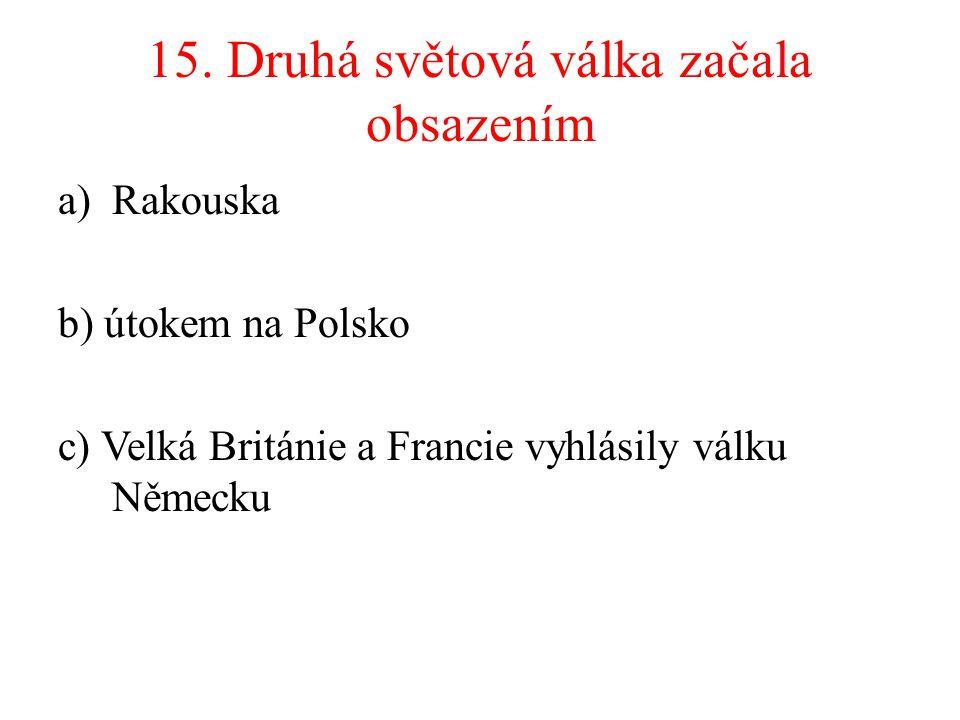 15. Druhá světová válka začala obsazením a)Rakouska b) útokem na Polsko c) Velká Británie a Francie vyhlásily válku Německu