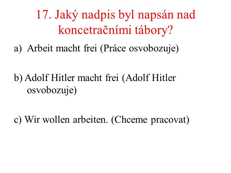 17. Jaký nadpis byl napsán nad koncetračními tábory? a)Arbeit macht frei (Práce osvobozuje) b) Adolf Hitler macht frei (Adolf Hitler osvobozuje) c) Wi