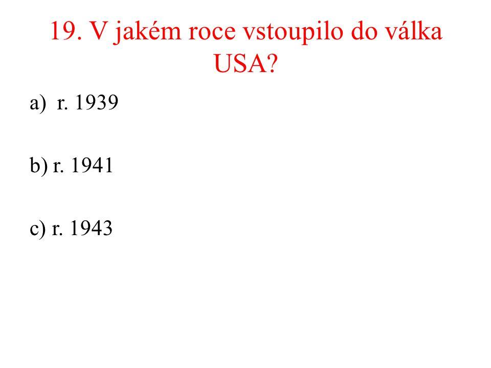 19. V jakém roce vstoupilo do válka USA? a)r. 1939 b) r. 1941 c) r. 1943