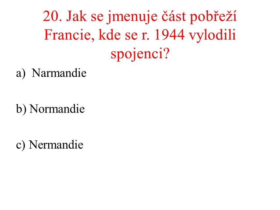 20. Jak se jmenuje část pobřeží Francie, kde se r. 1944 vylodili spojenci? a)Narmandie b) Normandie c) Nermandie