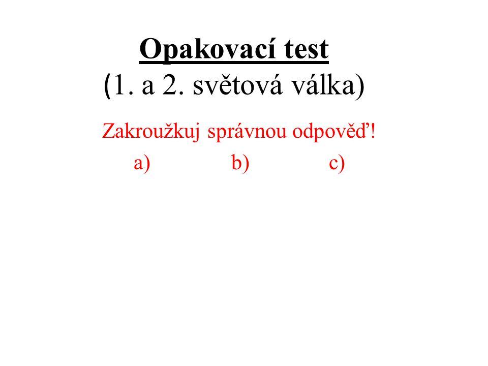 Opakovací test ( 1. a 2. světová válka) Zakroužkuj správnou odpověď! a)b)c)