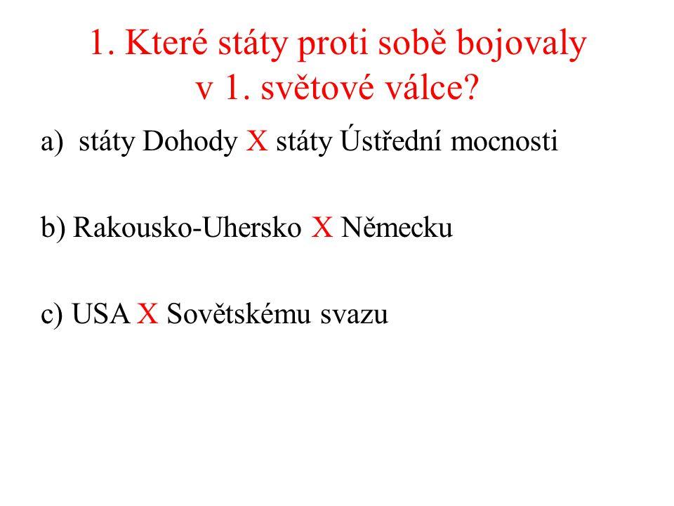 1. Které státy proti sobě bojovaly v 1. světové válce? a)státy Dohody X státy Ústřední mocnosti b) Rakousko-Uhersko X Německu c) USA X Sovětskému svaz