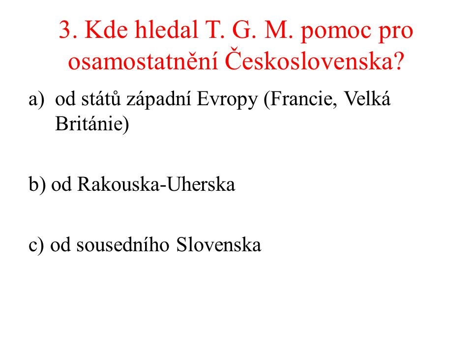 3. Kde hledal T. G. M. pomoc pro osamostatnění Československa? a)od států západní Evropy (Francie, Velká Británie) b) od Rakouska-Uherska c) od soused