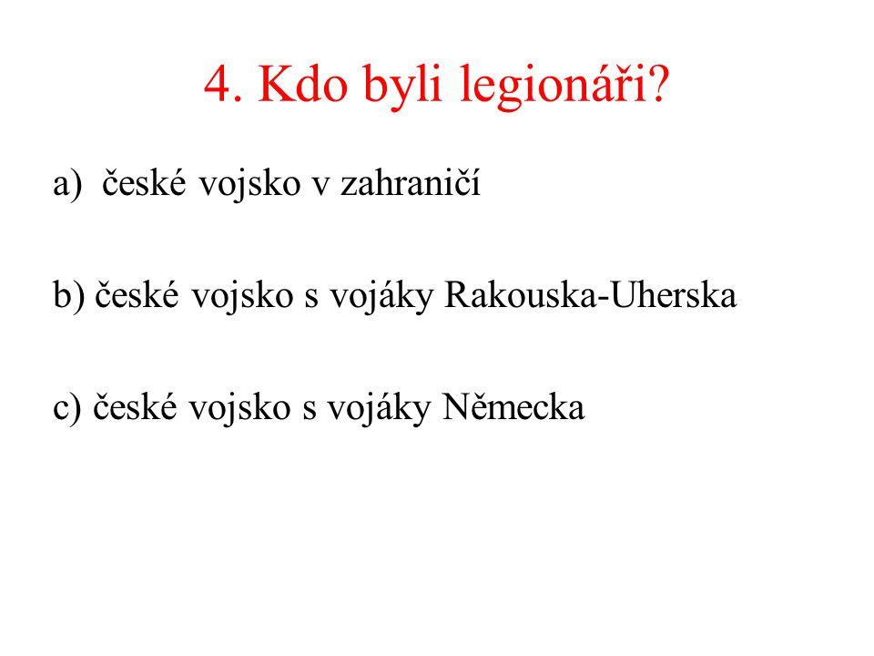 4. Kdo byli legionáři? a)české vojsko v zahraničí b) české vojsko s vojáky Rakouska-Uherska c) české vojsko s vojáky Německa