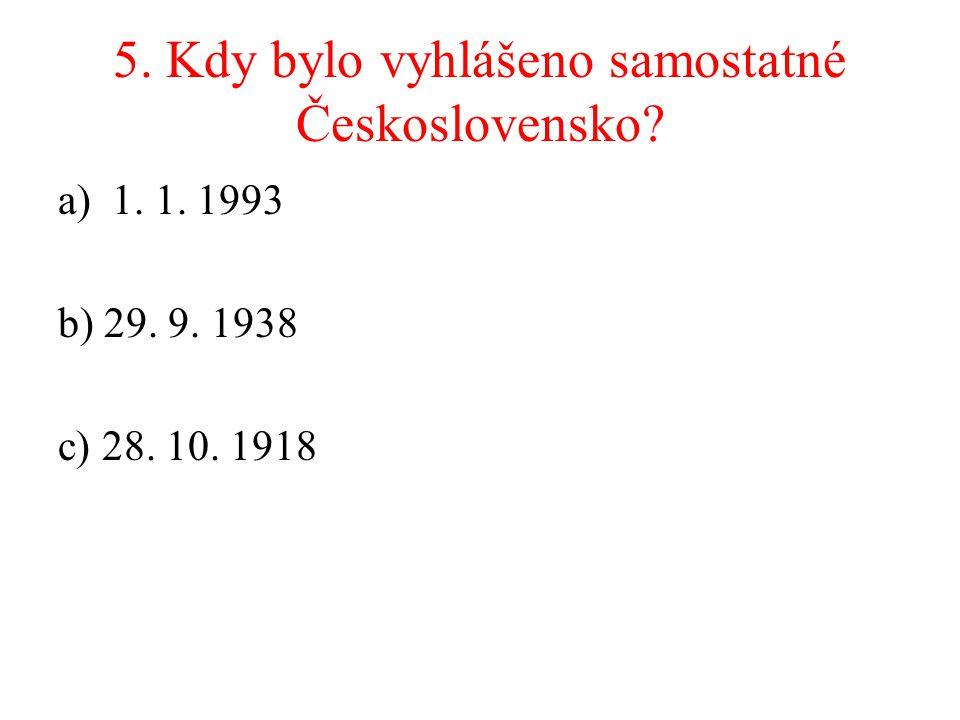 5. Kdy bylo vyhlášeno samostatné Československo? a)1. 1. 1993 b) 29. 9. 1938 c) 28. 10. 1918