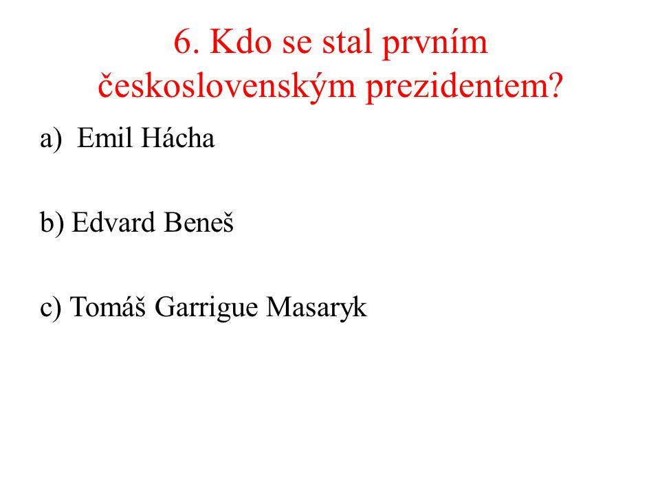 6. Kdo se stal prvním československým prezidentem? a)Emil Hácha b) Edvard Beneš c) Tomáš Garrigue Masaryk