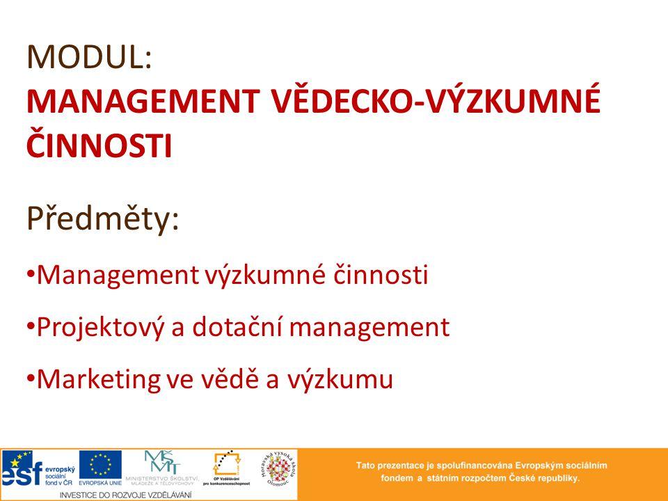 MODUL: MANAGEMENT VĚDECKO-VÝZKUMNÉ ČINNOSTI Předměty: Management výzkumné činnosti Projektový a dotační management Marketing ve vědě a výzkumu