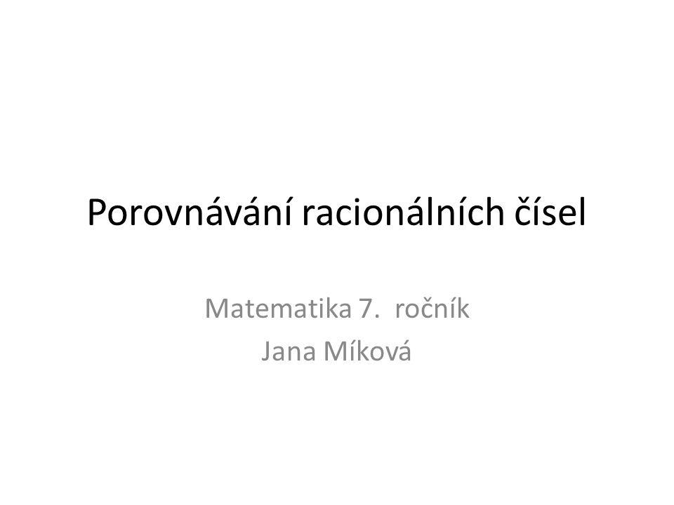 Porovnávání racionálních čísel Matematika 7. ročník Jana Míková