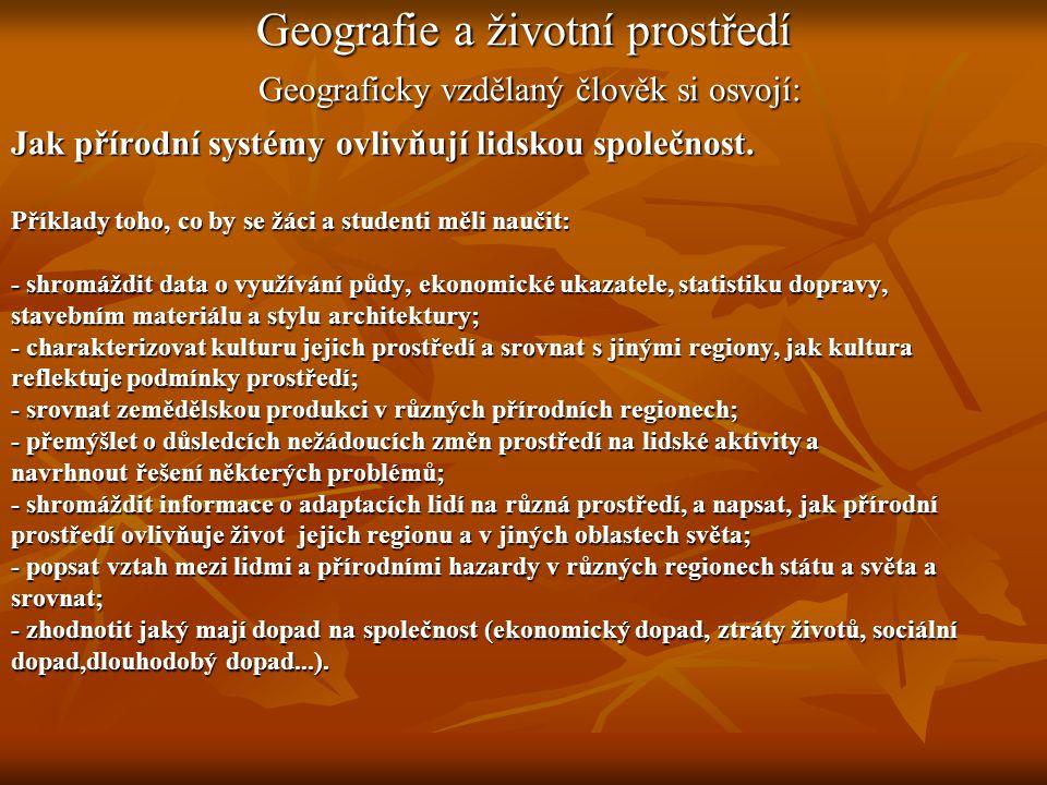 Geografie a životní prostředí Geograficky vzdělaný člověk si osvojí: Jak přírodní systémy ovlivňují lidskou společnost.