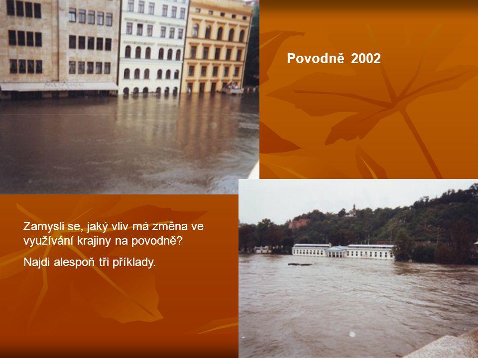 Povodně 2002 Zamysli se, jaký vliv má změna ve využívání krajiny na povodně.