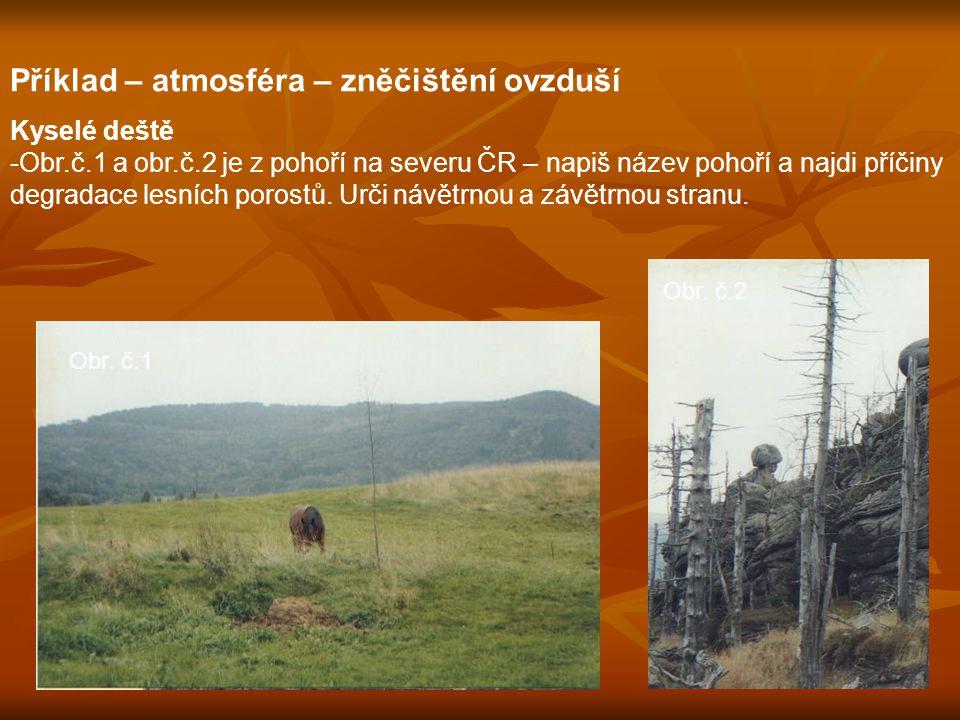 Příklad – atmosféra – zněčištění ovzduší Kyselé deště -Obr.č.1 a obr.č.2 je z pohoří na severu ČR – napiš název pohoří a najdi příčiny degradace lesních porostů.