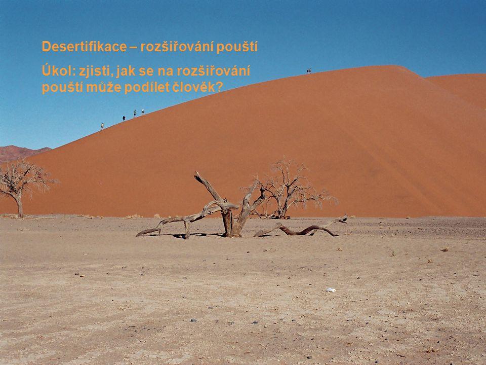 Desertifikace – rozšiřování pouští Úkol: zjisti, jak se na rozšiřování pouští může podílet člověk