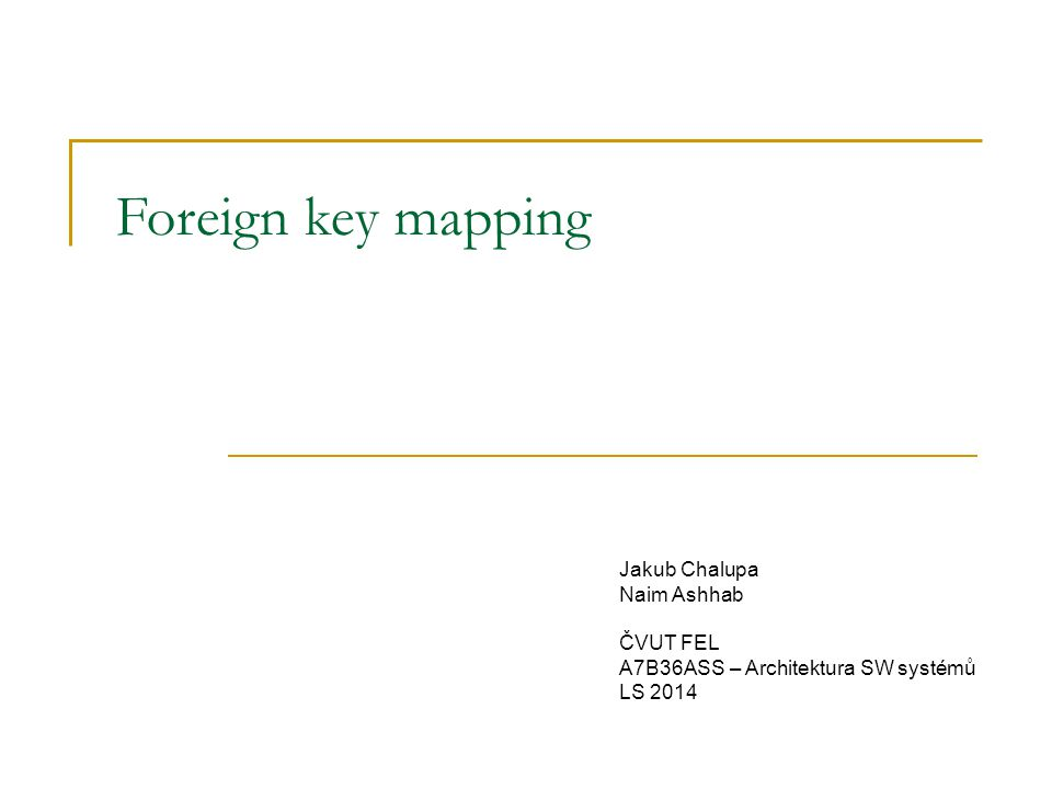 Foreign key mapping Jakub Chalupa Naim Ashhab ČVUT FEL A7B36ASS – Architektura SW systémů LS 2014