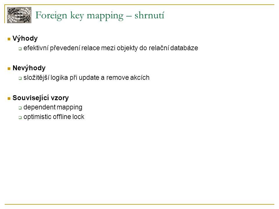 Foreign key mapping – shrnutí Výhody  efektivní převedení relace mezi objekty do relační databáze Nevýhody  složitější logika při update a remove ak