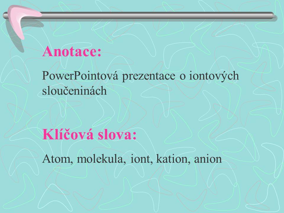 Anotace: PowerPointová prezentace o iontových sloučeninách Klíčová slova: Atom, molekula, iont, kation, anion