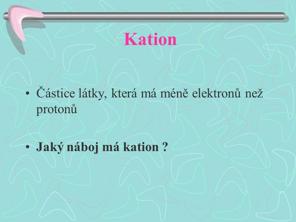 Kation Částice látky, která má méně elektronů než protonů Jaký náboj má kation