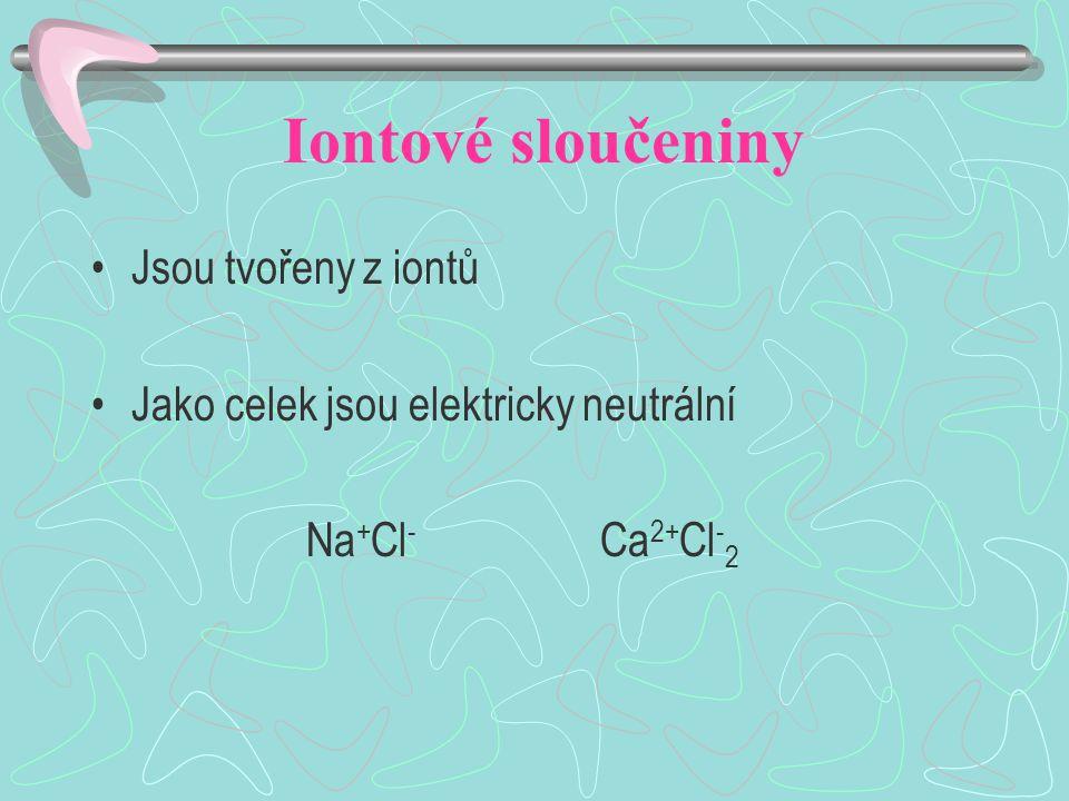 Iontové sloučeniny Jsou tvořeny z iontů Jako celek jsou elektricky neutrální Na + Cl - Ca 2+ Cl - 2