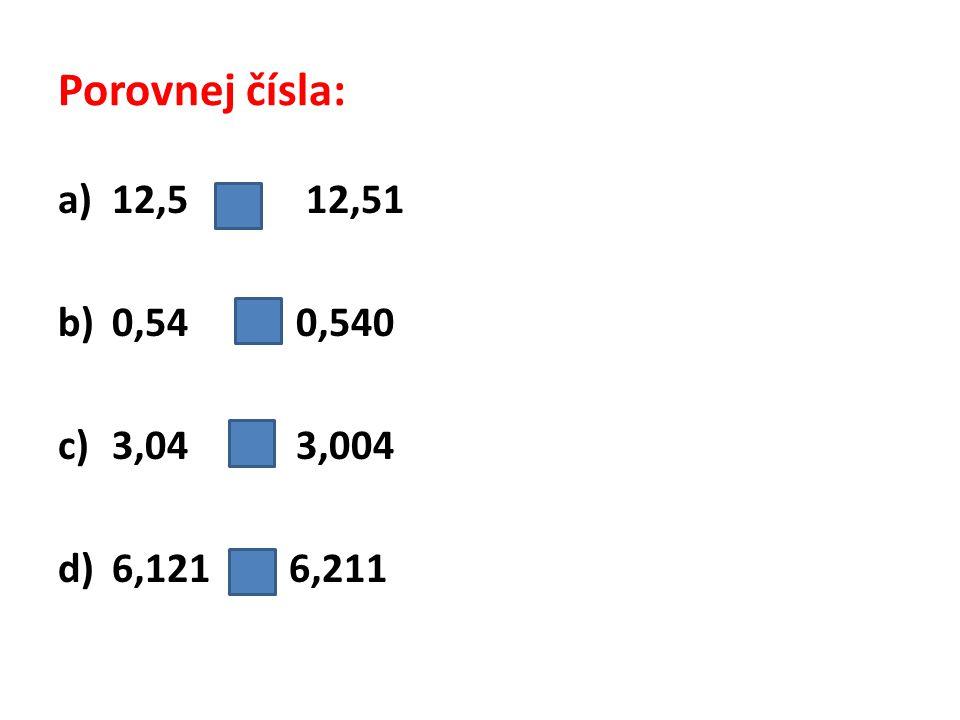 Porovnej čísla: a)12,5 < 12,51 b)0,54 = 0,540 c)3,04 > 3,004 d)6,121 < 6,211