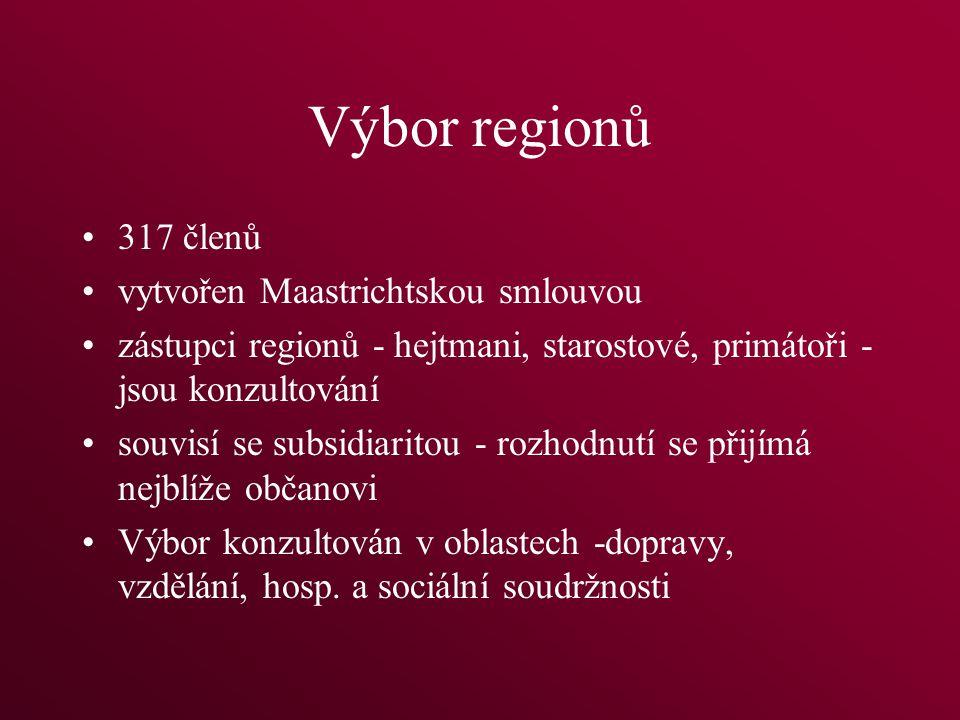 Výbor regionů 317 členů vytvořen Maastrichtskou smlouvou zástupci regionů - hejtmani, starostové, primátoři - jsou konzultování souvisí se subsidiaritou - rozhodnutí se přijímá nejblíže občanovi Výbor konzultován v oblastech -dopravy, vzdělání, hosp.