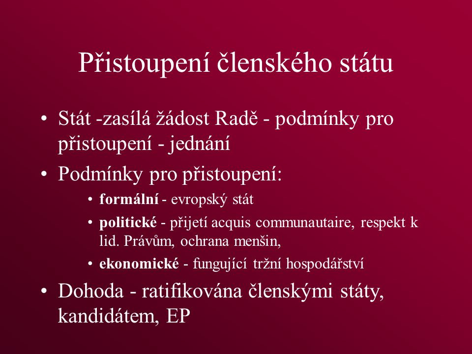 Přistoupení členského státu Stát -zasílá žádost Radě - podmínky pro přistoupení - jednání Podmínky pro přistoupení: formální - evropský stát politické - přijetí acquis communautaire, respekt k lid.
