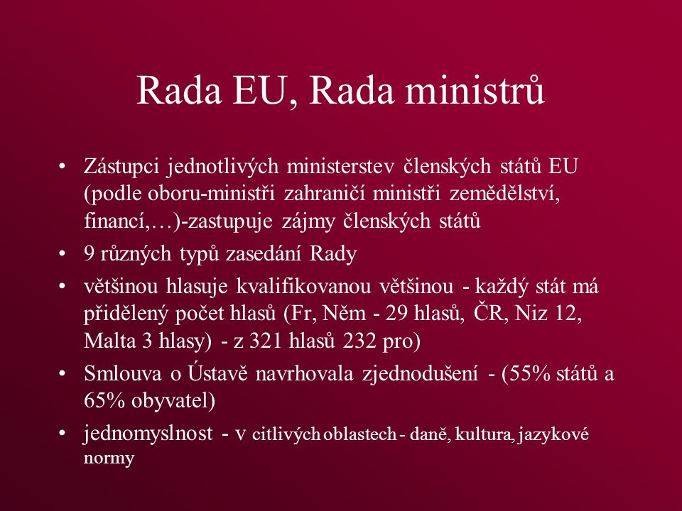 Rada EU, Rada ministrů Zástupci jednotlivých ministerstev členských států EU (podle oboru-ministři zahraničí ministři zemědělství, financí,…)-zastupuje zájmy členských států 9 různých typů zasedání Rady většinou hlasuje kvalifikovanou většinou - každý stát má přidělený počet hlasů (Fr, Něm - 29 hlasů, ČR, Niz 12, Malta 3 hlasy) - z 321 hlasů 232 pro) Smlouva o Ústavě navrhovala zjednodušení - (55% států a 65% obyvatel) jednomyslnost - v citlivých oblastech - daně, kultura, jazykové normy