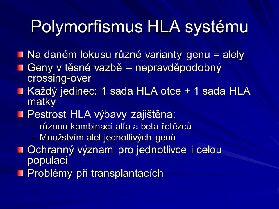 Polymorfismus HLA systému Na daném lokusu různé varianty genu = alely Geny v těsné vazbě – nepravděpodobný crossing-over Každý jedinec: 1 sada HLA otce + 1 sada HLA matky Pestrost HLA výbavy zajištěna: –různou kombinací alfa a beta řetězců –Množstvím alel jednotlivých genů Ochranný význam pro jednotlivce i celou populaci Problémy při transplantacích
