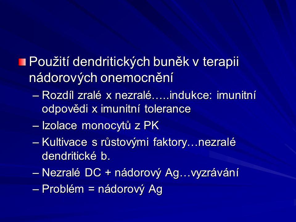 Použití dendritických buněk v terapii nádorových onemocnění –Rozdíl zralé x nezralé…..indukce: imunitní odpovědi x imunitní tolerance –Izolace monocytů z PK –Kultivace s růstovými faktory…nezralé dendritické b.