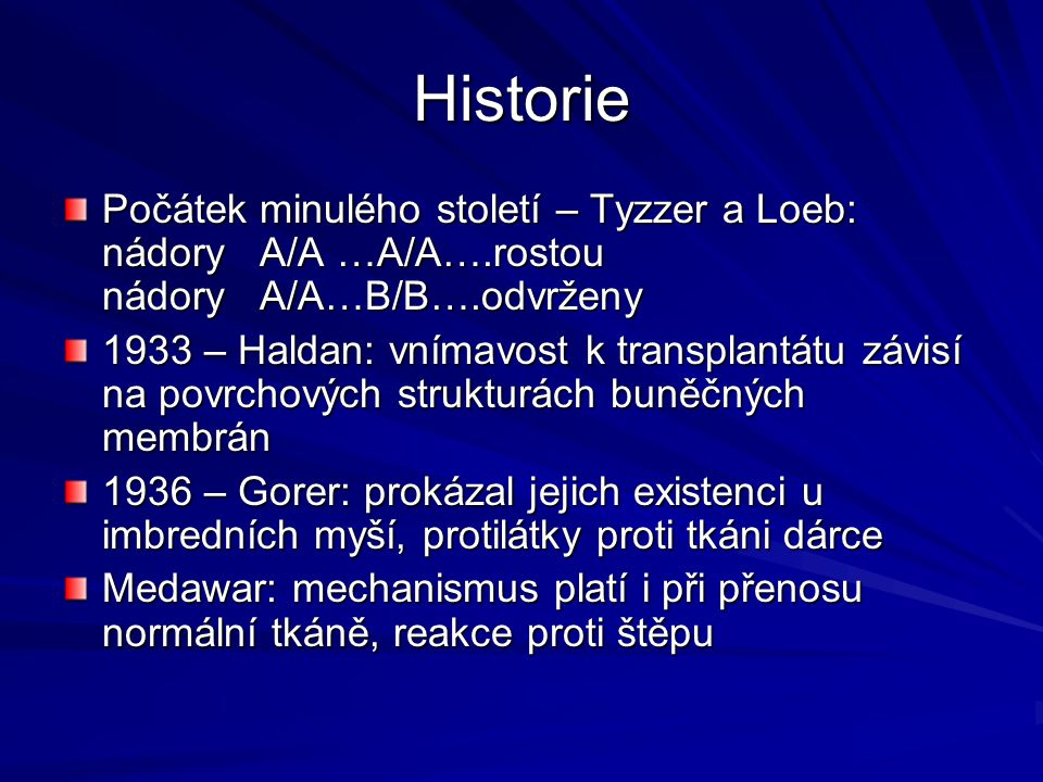 Historie Počátek minulého století – Tyzzer a Loeb: nádory A/A …A/A….rostou nádory A/A…B/B….odvrženy 1933 – Haldan: vnímavost k transplantátu závisí na povrchových strukturách buněčných membrán 1936 – Gorer: prokázal jejich existenci u imbredních myší, protilátky proti tkáni dárce Medawar: mechanismus platí i při přenosu normální tkáně, reakce proti štěpu