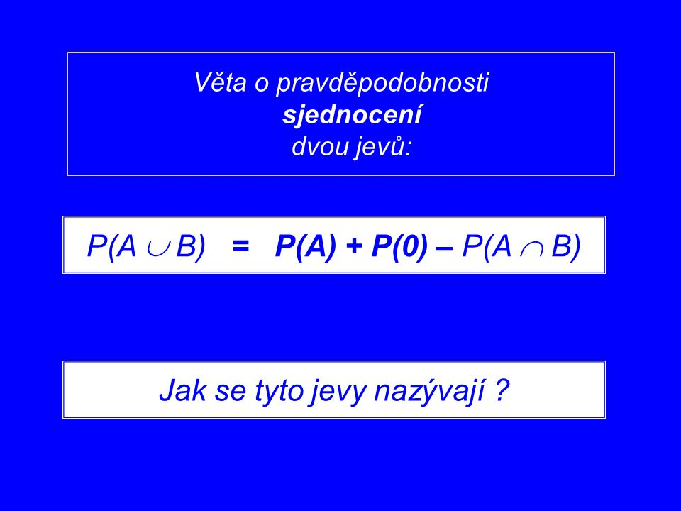 Věta o pravděpodobnosti sjednocení dvou jevů: P(A  B) = P(A) + P(0) – P(A  B) Jak se tyto jevy nazývají ?