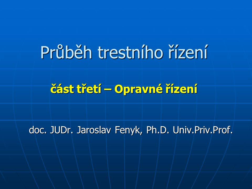 Průběh trestního řízení část třetí – Opravné řízení doc. JUDr. Jaroslav Fenyk, Ph.D. Univ.Priv.Prof.