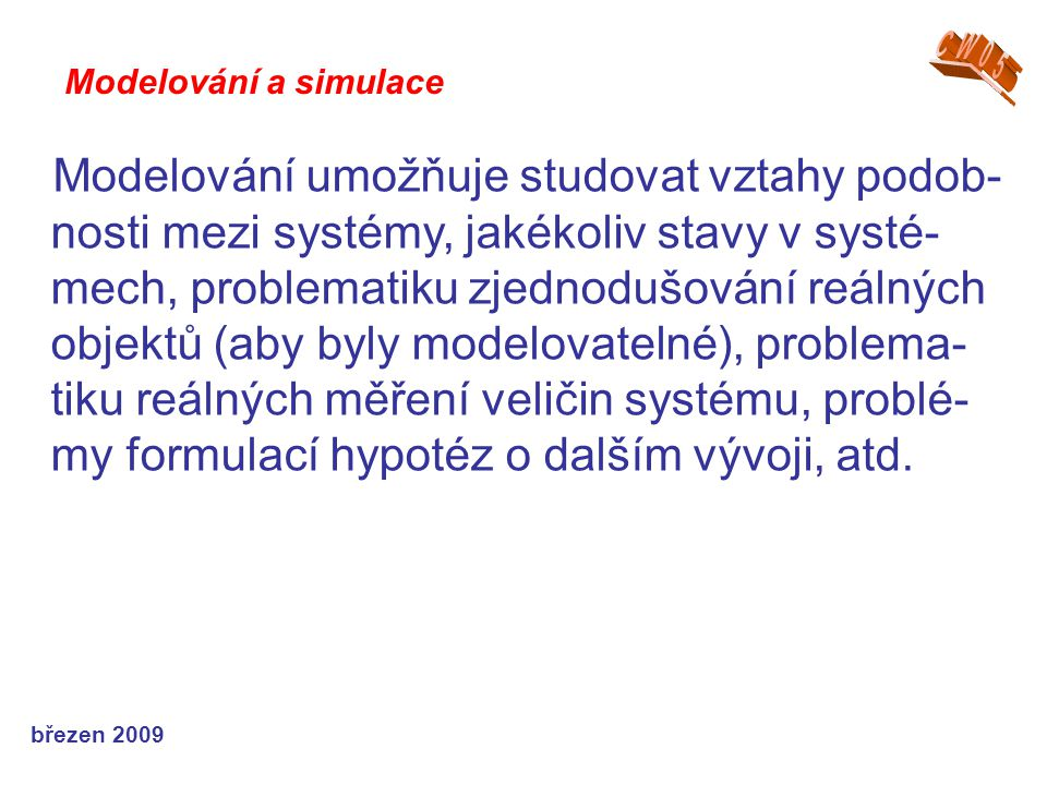 březen 2009 Modelování umožňuje studovat vztahy podob- nosti mezi systémy, jakékoliv stavy v systé- mech, problematiku zjednodušování reálných objektů (aby byly modelovatelné), problema- tiku reálných měření veličin systému, problé- my formulací hypotéz o dalším vývoji, atd.