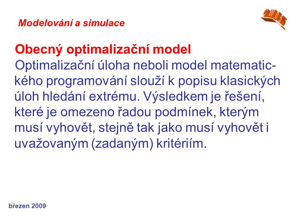 březen 2009 Obecný optimalizační model Optimalizační úloha neboli model matematic- kého programování slouží k popisu klasických úloh hledání extrému.