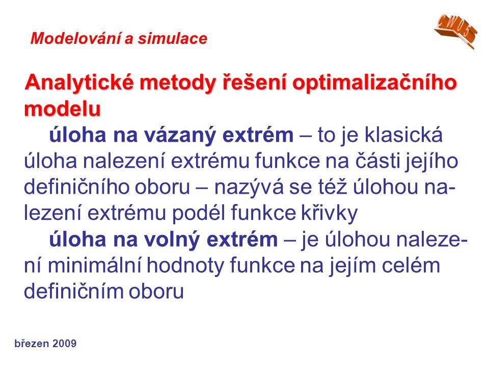 březen 2009 Analytické metody řešení optimalizačního modelu úloha na vázaný extrém – to je klasická úloha nalezení extrému funkce na části jejího definičního oboru – nazývá se též úlohou na- lezení extrému podél funkce křivky úloha na volný extrém – je úlohou naleze- ní minimální hodnoty funkce na jejím celém definičním oboru Modelování a simulace