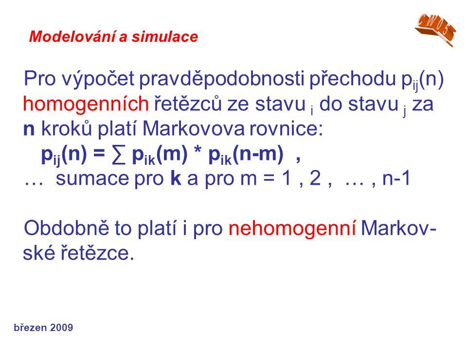 březen 2009 Pro výpočet pravděpodobnosti přechodu p ij (n) homogenních řetězců ze stavu i do stavu j za n kroků platí Markovova rovnice: p ij (n) = ∑ p ik (m) * p ik (n-m), … sumace pro k a pro m = 1, 2, …, n-1 Obdobně to platí i pro nehomogenní Markov- ské řetězce.