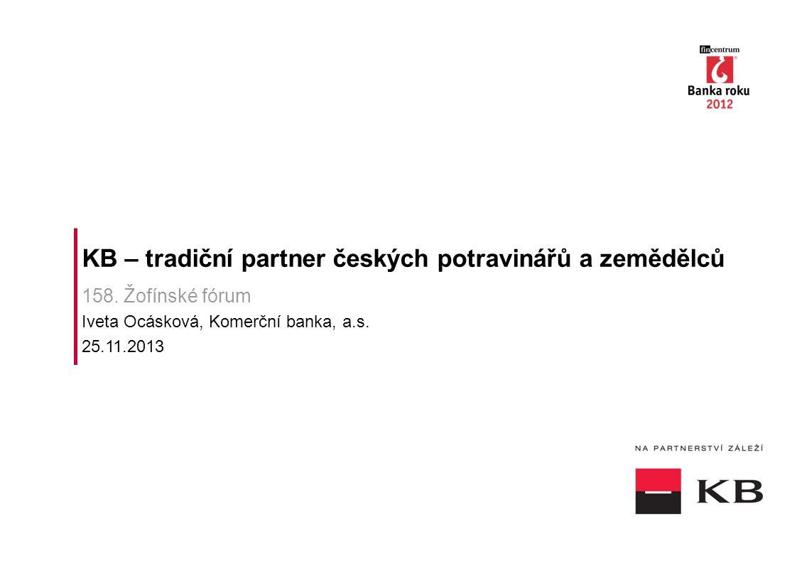 KB – tradiční partner českých potravinářů a zemědělců 158. Žofínské fórum Iveta Ocásková, Komerční banka, a.s. 25.11.2013