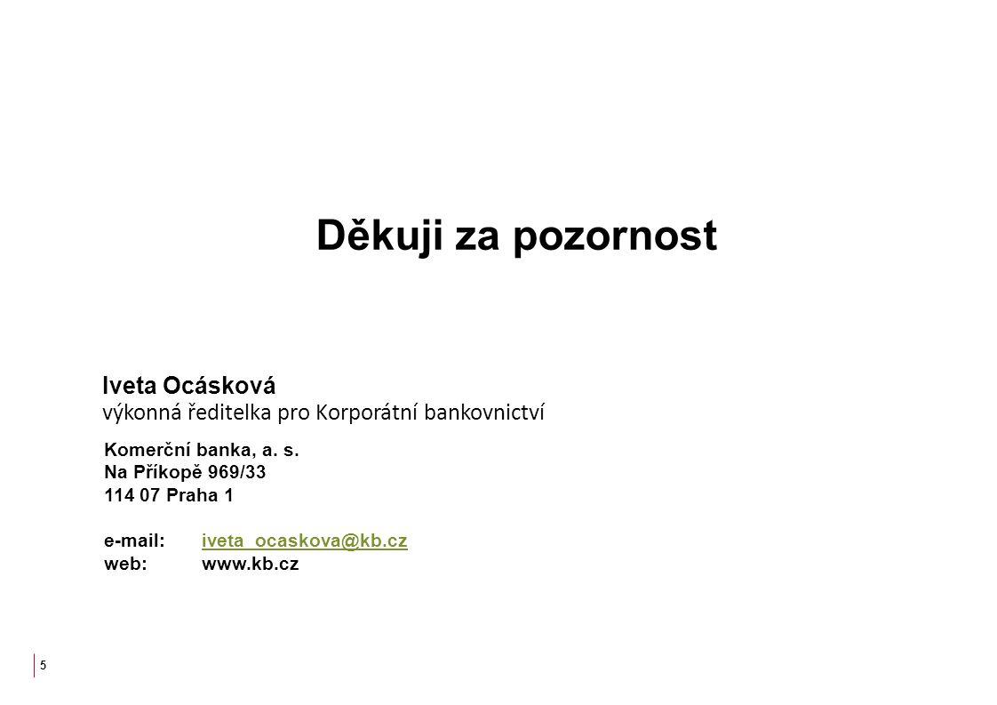5 Děkuji za pozornost Iveta Ocásková výkonná ředitelka pro Korporátní bankovnictví Komerční banka, a. s. Na Příkopě 969/33 114 07 Praha 1 e-mail: ivet