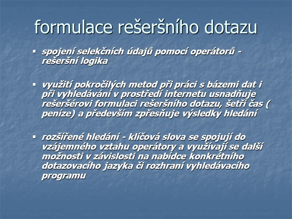 formulace rešeršního dotazu  spojení selekčních údajů pomocí operátorů - rešeršní logika  využití pokročilých metod při práci s bázemi dat i při vyh
