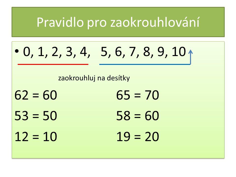 Pravidlo pro zaokrouhlování 0, 1, 2, 3, 4, 5, 6, 7, 8, 9, 10 zaokrouhluj na desítky 62 = 60 65 = 70 53 = 50 58 = 60 12 = 10 19 = 20 0, 1, 2, 3, 4, 5, 6, 7, 8, 9, 10 zaokrouhluj na desítky 62 = 60 65 = 70 53 = 50 58 = 60 12 = 10 19 = 20