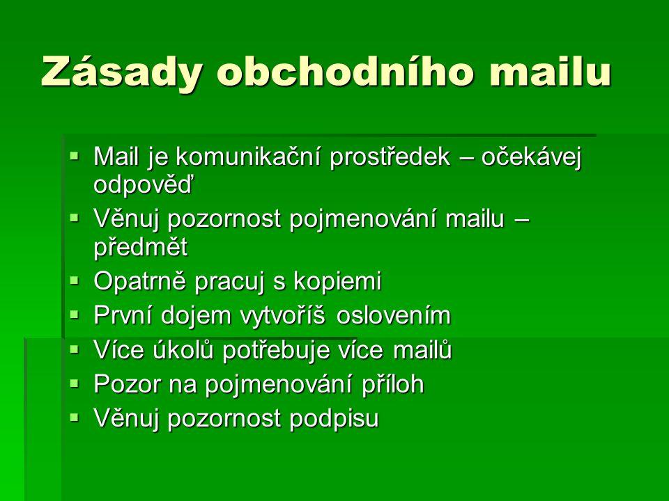 Zásady obchodního mailu  Mail je komunikační prostředek – očekávej odpověď  Věnuj pozornost pojmenování mailu – předmět  Opatrně pracuj s kopiemi  První dojem vytvoříš oslovením  Více úkolů potřebuje více mailů  Pozor na pojmenování příloh  Věnuj pozornost podpisu